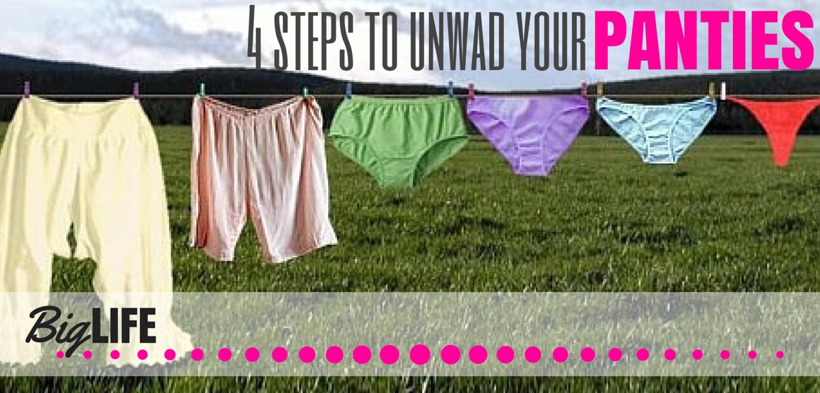 4 steps to unwad your panties – big life hq